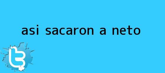 trinos de Así sacaron a <b>Neto</b>