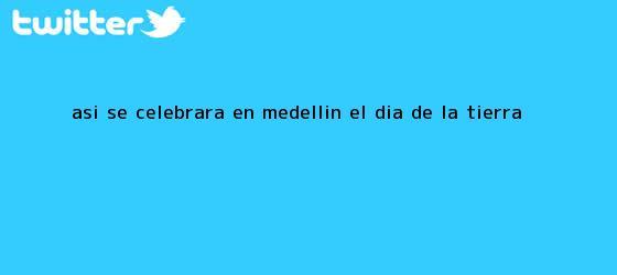 trinos de Así se celebrará en Medellín el <b>Día de la Tierra</b>