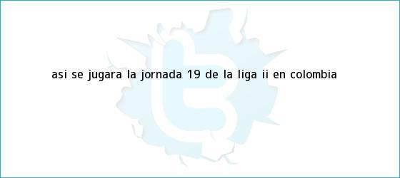 trinos de Así se jugará la jornada 19 de la <b>Liga</b> II en Colombia
