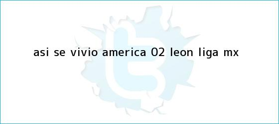 trinos de ASÍ SE VIVIÓ | <b>América</b> 0-2 <b>León</b> | Liga MX