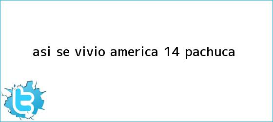 trinos de Así se vivió | <b>América</b> 1-4 <b>Pachuca</b>