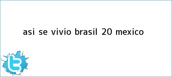 trinos de Así se vivió <b>Brasil</b> 2-0 <b>México</b>