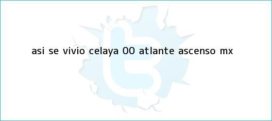 trinos de ASÍ SE VIVIÓ | <b>Celaya</b> 0-0 <b>Atlante</b> | Ascenso MX