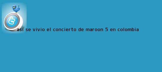 trinos de Así se vivió el concierto de <b>Maroon 5</b> en Colombia
