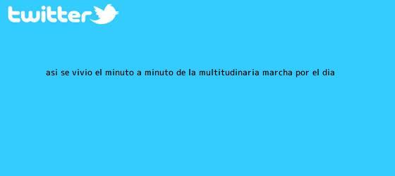 trinos de Así se vivió el minuto a minuto de la multitudinaria marcha por el <b>Día</b> ...