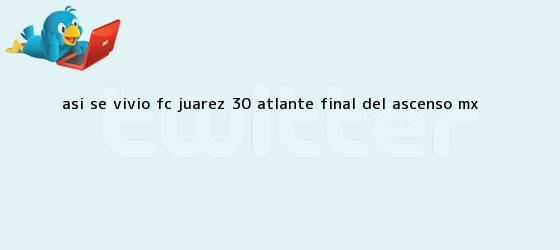trinos de ASÍ SE VIVIÓ | FC <b>Juárez</b> 3-0 <b>Atlante</b> |<b> Final del Ascenso MX