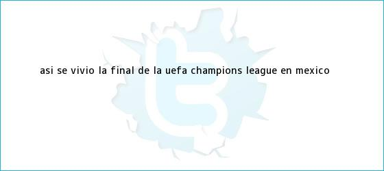 trinos de Así se vivió la Final de la <b>UEFA Champions League</b> en México