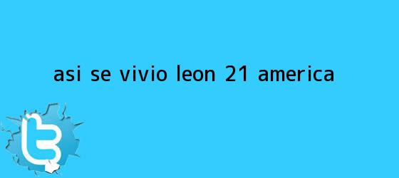 trinos de ASÍ SE VIVIÓ | <b>León</b> 2-1 <b>América</b>