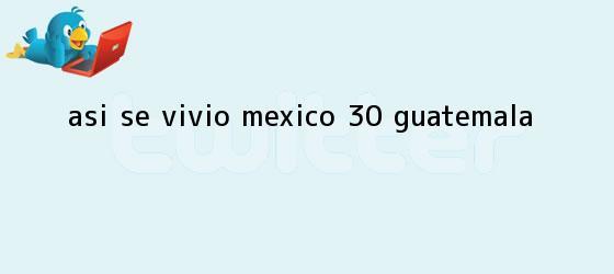 trinos de Así se vivió <b>México</b> 3-0 <b>Guatemala</b>
