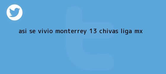 trinos de ASÍ SE VIVIÓ   <b>Monterrey</b> 1-3 <b>Chivas</b>  <b> Liga MX