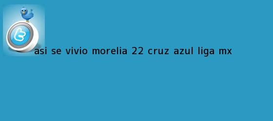 trinos de ASÍ SE VIVIÓ   <b>Morelia</b> 2-2 <b>Cruz Azul</b>  <b> Liga MX
