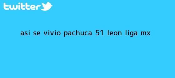 trinos de ASÍ SE VIVIÓ   Pachuca 5-1 León   <b>Liga MX</b>