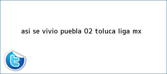 trinos de ASÍ SE VIVIÓ | <b>Puebla</b> 0-2 <b>Toluca</b> | Liga MX