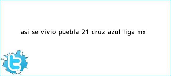 trinos de Así se vivió | <b>Puebla</b> 2-1 <b>Cruz Azul</b> |<b> Liga MX
