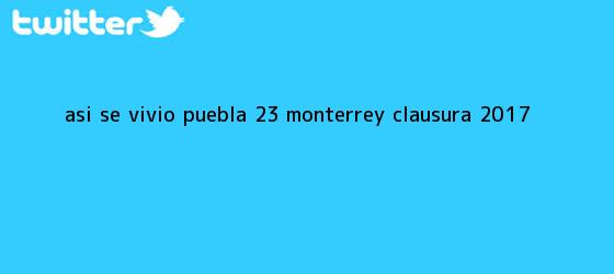 trinos de ASÍ SE VIVIÓ <b>Puebla</b> 2-3 <b>Monterrey</b> | Clausura 2017