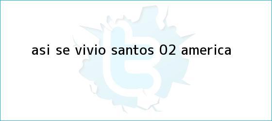 trinos de Así se vivió| <b>Santos</b> 0-2 <b>América</b>