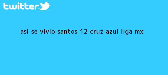 trinos de Así se vivió   <b>Santos</b> 1-2 <b>Cruz Azul</b>  <b> Liga MX