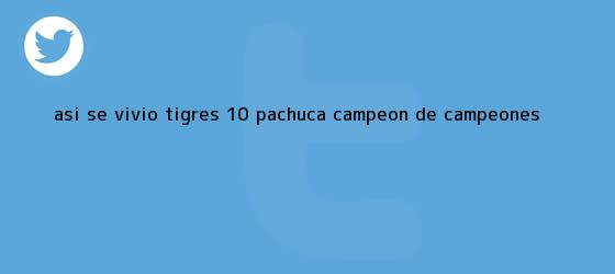 trinos de ASÍ SE VIVIÓ   <b>Tigres</b> 1-0 <b>Pachuca</b>   <b>Campeón de Campeones</b>