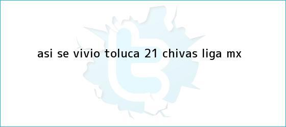 trinos de ASÍ SE VIVIÓ   <b>Toluca</b> 2-1 <b>Chivas</b>   Liga MX