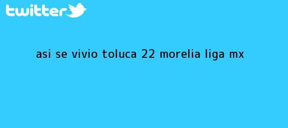 trinos de ASÍ SE VIVIÓ | <b>Toluca</b> 2-2 <b>Morelia</b> | Liga MX