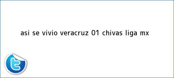 trinos de ASÍ SE VIVIÓ | <b>Veracruz</b> 0-1 <b>Chivas</b> | Liga MX