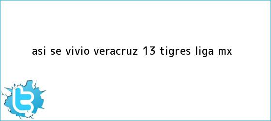 trinos de Así se vivió | <b>Veracruz</b> 1-3 <b>Tigres</b> |<b> Liga MX