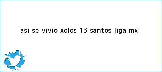 trinos de ASÍ SE VIVIÓ | <b>Xolos</b> 1-3 <b>Santos</b> |<b> Liga MX