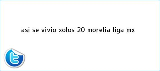 trinos de ASÍ SE VIVIÓ   <b>Xolos</b> 2-0 <b>Morelia</b>   Liga MX