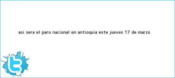 trinos de Así será el <b>paro nacional</b> en Antioquia este <b>jueves 17 de marzo</b>