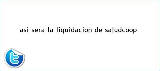trinos de Así será la liquidación de <b>Saludcoop</b>
