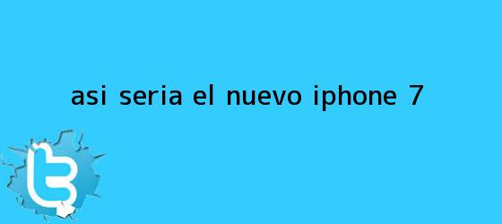 trinos de Así sería el nuevo <b>iPhone 7</b>