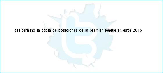 trinos de Así terminó la tabla de posiciones de la <b>Premier League</b> en este 2016
