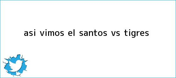 trinos de Así vimos el <b>Santos vs</b>. <b>Tigres</b>