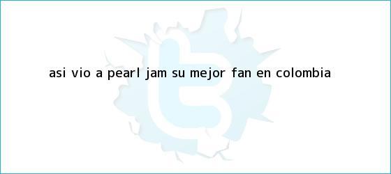 trinos de Así vio a <b>Pearl Jam</b> su mejor fan en Colombia