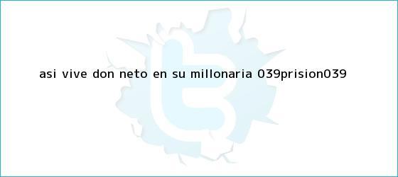 trinos de Así vive <b>Don Neto</b> en su millonaria &#039;prisión&#039;