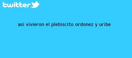 trinos de Así vivieron el plebiscito Ordóñez y <b>Uribe</b>
