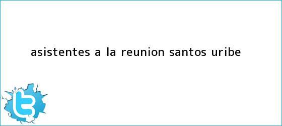 trinos de Asistentes a la <b>reunion Santos Uribe</b>
