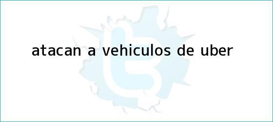 trinos de Atacan a vehículos de <b>Uber</b>
