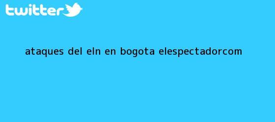 trinos de ¿Ataques del Eln en <b>Bogotá</b>? | ELESPECTADOR.COM