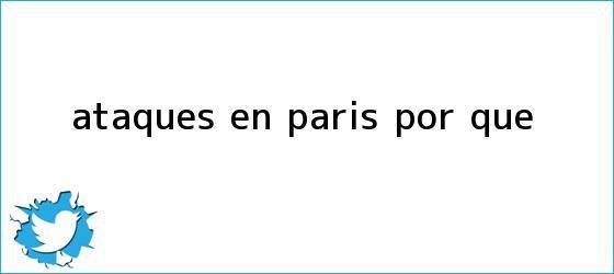 trinos de Ataques en <b>Paris</b> por que
