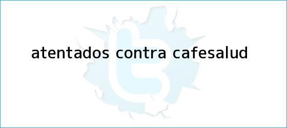 trinos de Atentados contra <b>Cafesalud</b>