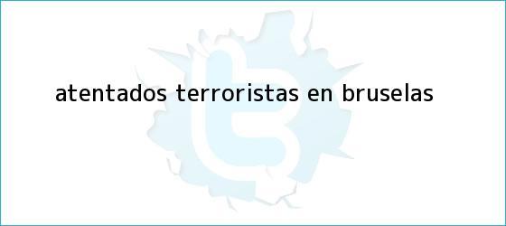 trinos de Atentados terroristas en <b>Bruselas</b>