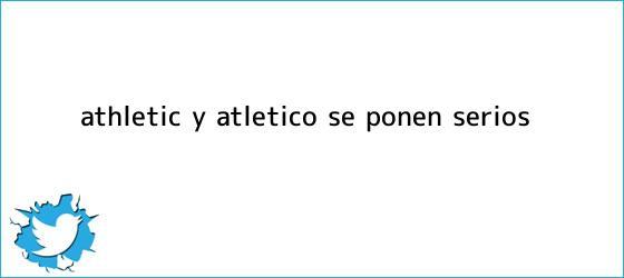 trinos de Athletic y Atlético se ponen serios