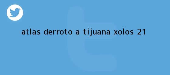 trinos de <b>Atlas</b> derrotó a <b>Tijuana Xolos</b> 2-1