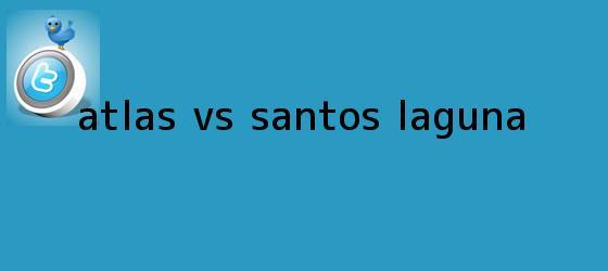 trinos de <b>Atlas vs Santos</b> Laguna