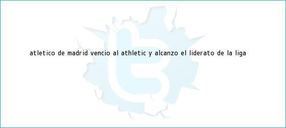 trinos de <b>Atletico de Madrid</b> vencio al Athletic y alcanzo el liderato de la Liga