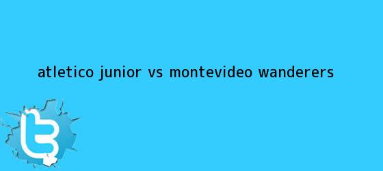 trinos de Atlético <b>Junior vs</b> Montevideo <b>Wanderers</b>