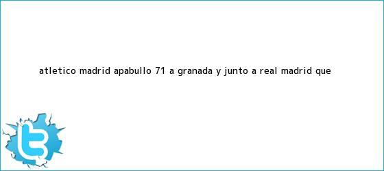 trinos de <b>Atlético Madrid</b> apabulló 7-1 a Granada y junto a Real Madrid, que ...