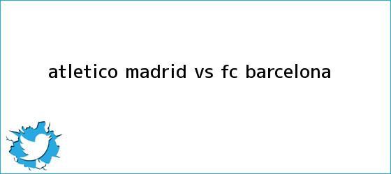 trinos de Atlético Madrid vs <b>FC Barcelona</b>