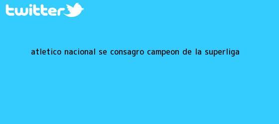 trinos de <b>Atlético Nacional</b> se consagró campeón de la Superliga